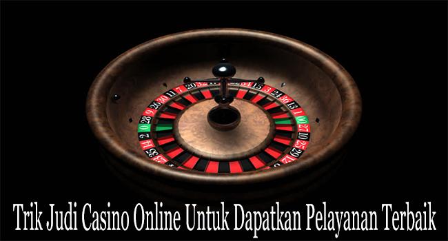 Trik Judi Casino Online Untuk Dapatkan Pelayanan Terbaik